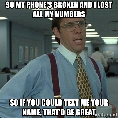 Broken Phone Meme - so my phone s broken and i lost all my numbers so if you