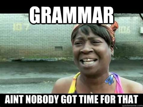 No Time For That Meme - grammar aint nobody got time for that no time for that