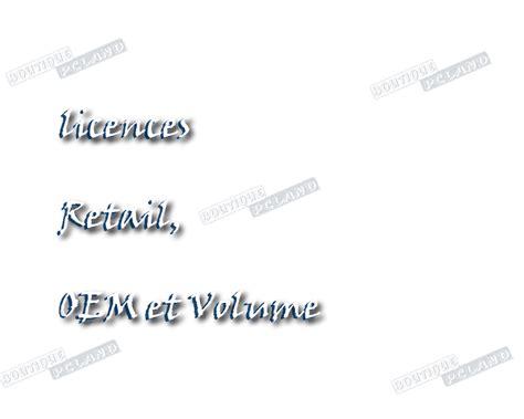 02 quelle est la diff diff 233 rence entre les licences retail oem et volume