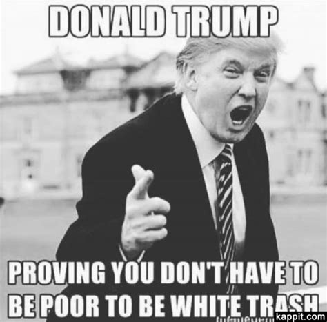White Trash Meme - donald trump proving you don t have to be poor to be white