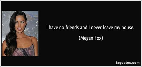 i have no friends and i never leave my house megan fox i have no friends and i never leave my house