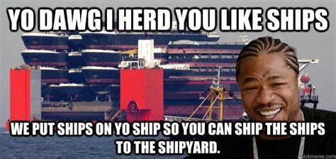 ship you yo dawg ships yo dawg i herd you like ships we put ships