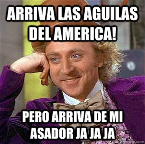 Memes Del America - arriva las aguilas del america pero arriva de mi asador