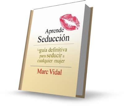 libro gua definitiva para interpretar aprende seducci 211 n marc vidal libro la gu 237 a definitiva para seducir a cualquier mujer