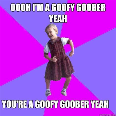 Awww Yeah Meme - oooh i m a goofy goober yeah you re a goofy goober yeah socially awesome kindergartener