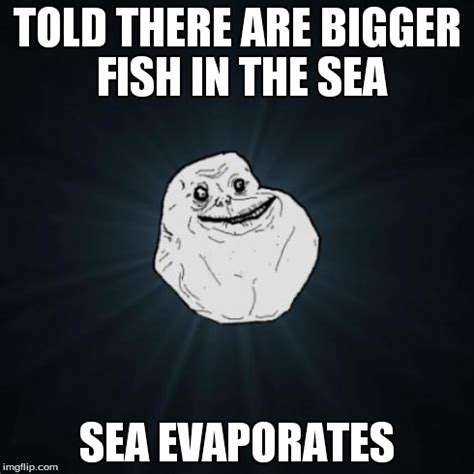 Fish In The Sea Meme - forever alone meme imgflip