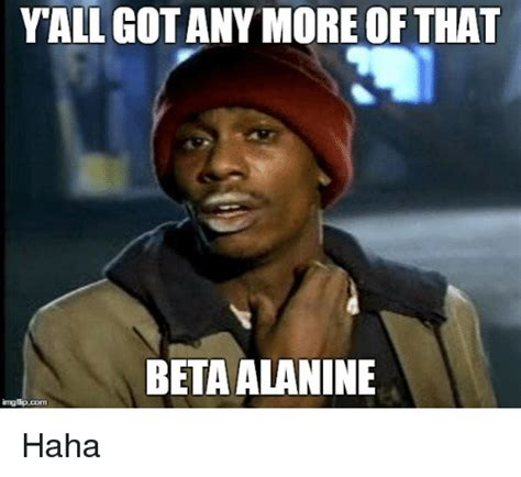 Beta Meme - yall gotany more of that beta alanine img flip com haha