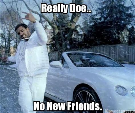 New Drake Meme - meme creator no new friends really doe meme generator