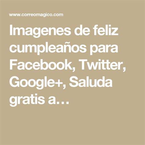 imagenes de feliz cumpleaños para facebook gratis 17 best ideas about imagen para facebook on pinterest