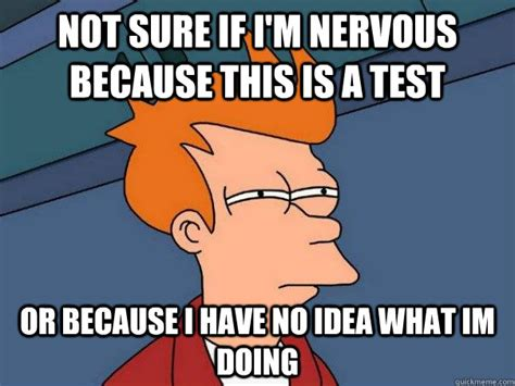 Nervous Meme - not sure if i m nervous because this is a test or because