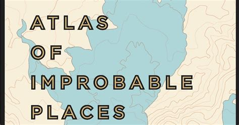 libro atlas of improbable places carpe librum review atlas of improbable places a journey to the world s most unusual corners