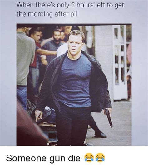 The Morning After Meme - when there s only 2 hours left to get the morning after pill someone gun die guns meme on