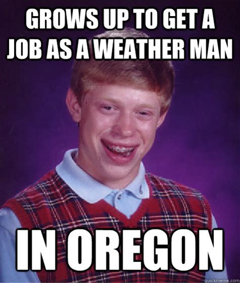 Oregon Memes - grows up to get a job as a weather man in oregon bad luck brian quickmeme