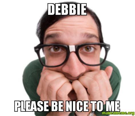 Be Nice Meme - debbie please be nice to me make a meme