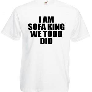 you are sofa king we todd did i am sofa king we todd did funny offensive joke t shirt