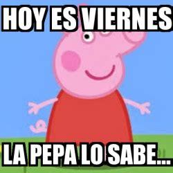 Imagenes De Hoy Es Viernes Y La Pepa Lo Sabe | meme personalizado hoy es viernes la pepa lo sabe
