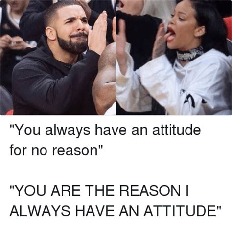 Attitude Meme - you always have an attitude for no reason you are the