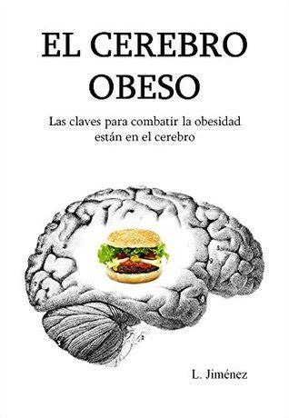 el cerebro obeso las claves para combatir la obesidad est 225 n en el cerebro by luis jim 233 nez