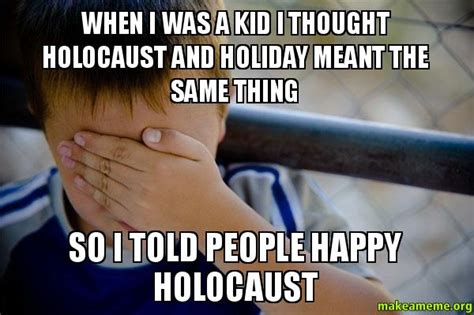 When I Was A Kid Meme - when i was a kid i thought holocaust and holiday meant the