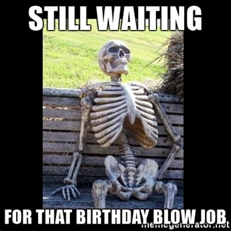 Funny Blow Job Meme - still waiting for that birthday blow job still waiting