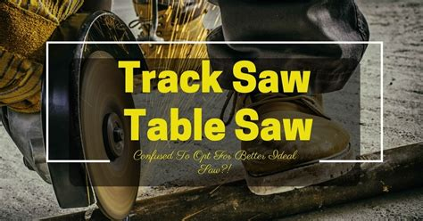rail saw vs table saw track saw vs table saw confused to opt for better ideal saw