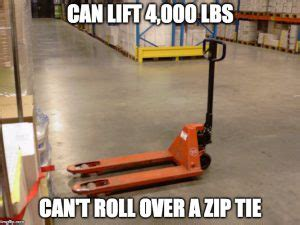 Warehouse Meme - can lift 4 000 lbs can t run over a zip tie
