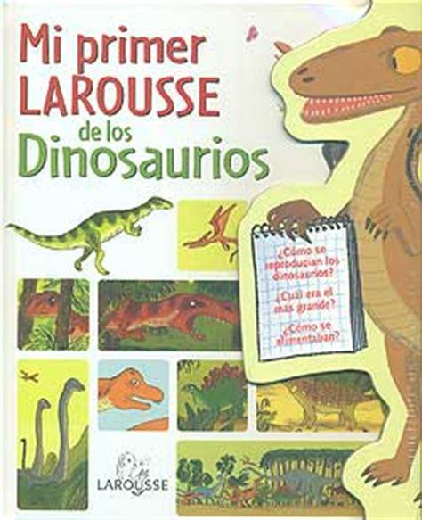 mi primer larousse mi 8415411065 mi primer larousse de los dinosaurios larousse espaciologopedico