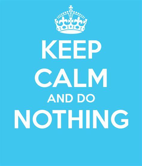 keep calm and do nothing poster benedick keep calm o matic