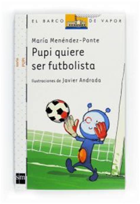 libro pupi quiere ser futbolista pupi quiere ser futbolista libros