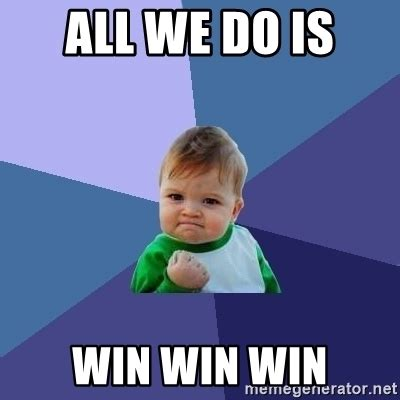 All I Do Is Win Meme - all we do is win win win success kid meme generator