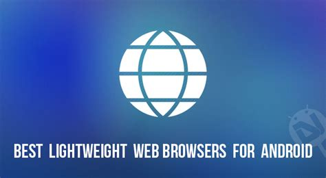 web browsers for android best lightweight web browsers for android with flash support droidviews