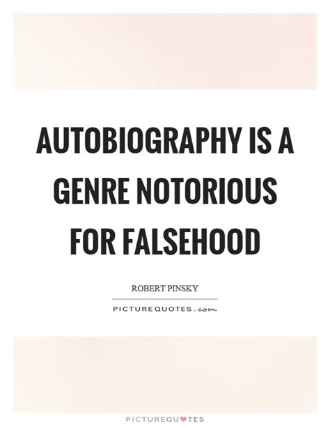 quotes about biography and autobiography autobiography is a genre notorious for falsehood picture