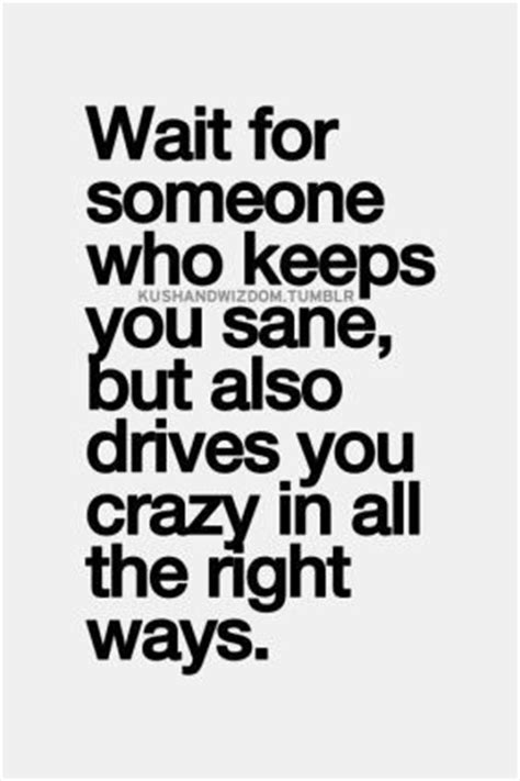 wait for someone who keeps you sane, but also drives you