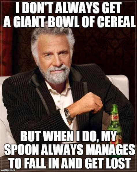 Cereal Bowl Meme - the most interesting man in the world meme imgflip