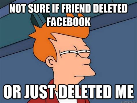 Not Sure If Fry Meme - not sure if friend deleted facebook or just deleted me