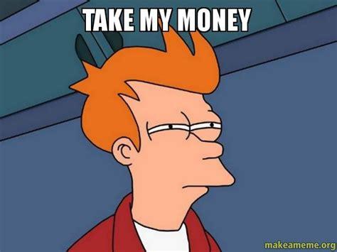 Take My Money Meme - take my money futurama fry make a meme