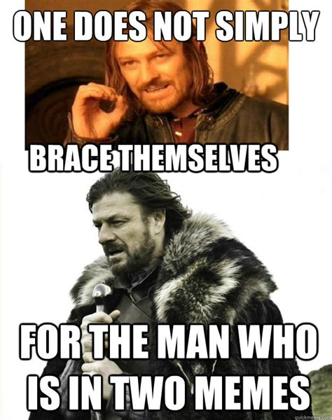 Boy With Braces Meme - one does not simply for the man who is in two memes brace themselves double sean bean quickmeme