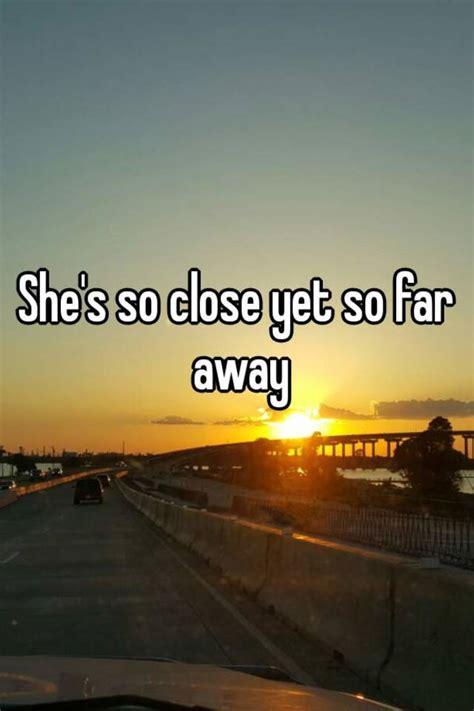 20 So Near Yet So Far by She S So Yet So Far Away