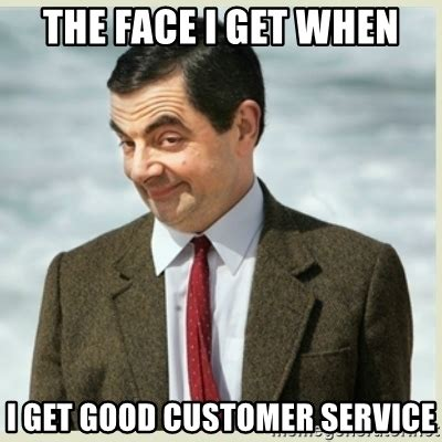 Customer Service Meme - the face i get when i get good customer service mr bean