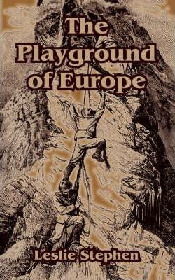 The Playground Of Europe the playground of europe sir leslie stephen 9781410106100