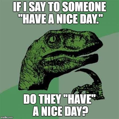 Nice Day Meme - philosoraptor meme imgflip