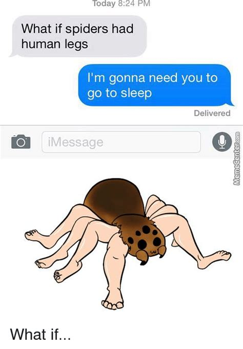 What If Memes - today 824 pm what if spiders had human legs i m gonna need