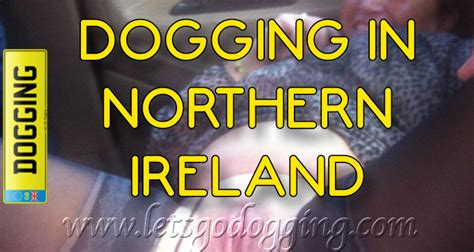 swinging in northern ireland where to go dogging in northern ireland