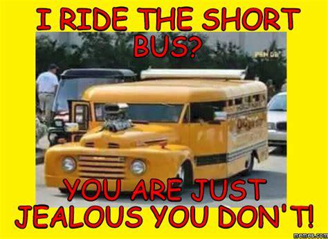 Short Bus Meme - i ride the short bus you are just jealous you don t memes com