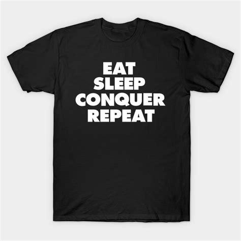 Tshirt Eat Sleep Conquer Repeat eat sleep conquer repeat eat sleep repeat t