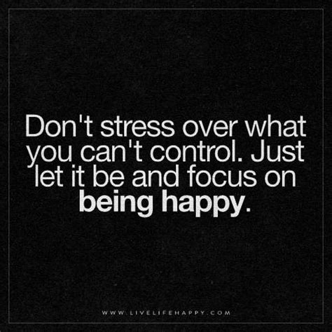 Don T Get Stressed Over What You Can T Control - don t stress over what you can t control live life happy