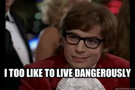I Also Like To Live Dangerously Meme - i too like to live dangerously dangerously austin