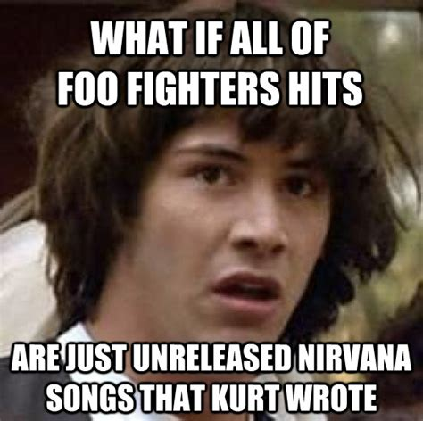 Foo Fighters Meme - foo fighters is the worst band name ever and they use all of nirvana s fame