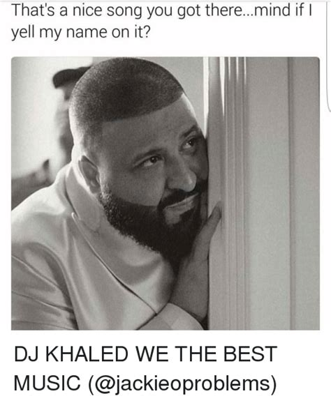 Dj Khaled Memes - that s a nice song you got there mind if i yell my name on it dj khaled we the best music dj