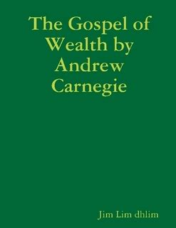 Andrew Carnegie 1889 Essay The Gospel Of Wealth by The Gospel Of Wealth By Andrew Carnegie By Jim Lim Da Hong Ebook Lulu